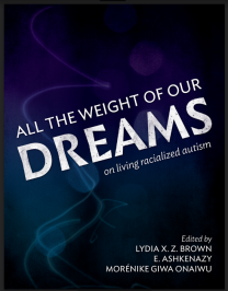 Cover for All the Weight of Our Dreams, On Living Racialized Autism, edited by Lydia X. Z. Brown, E. Ashkenazy, and Morénike Giwa Onaiwu
