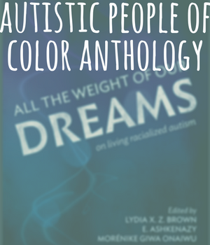 Autistic people of color anthology. Image, cover for All the Weight of Our Dreams, On Living Racialized Autism, edited by Lydia X. Z. Brown, E. Ashkenazy, and Morénike Giwa Onaiwu
